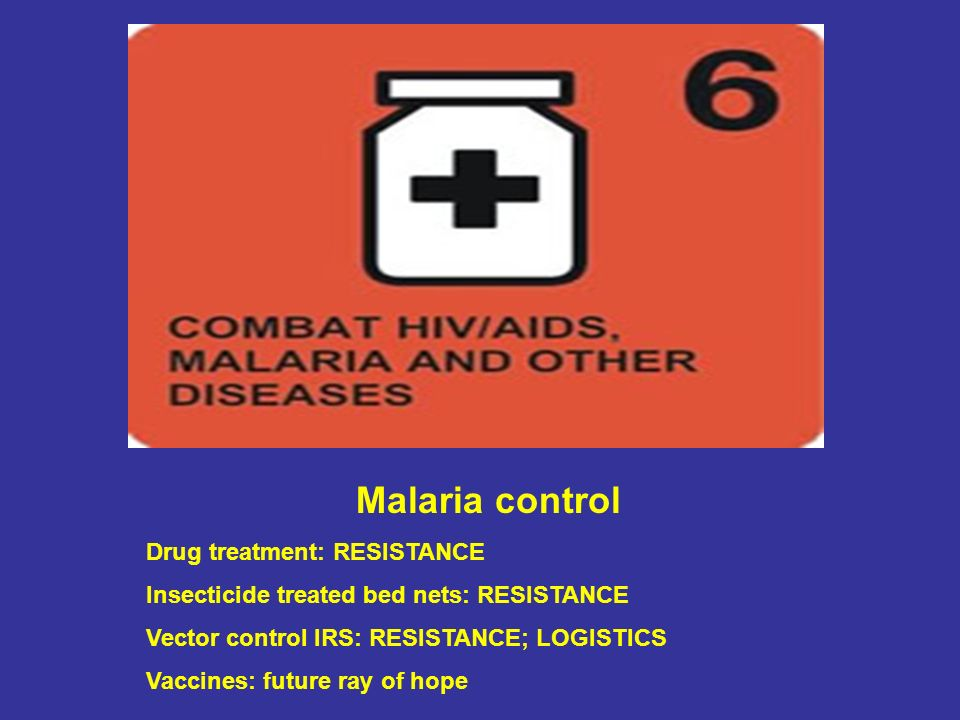 Malaria control Drug treatment: RESISTANCE Insecticide treated bed nets: RESISTANCE Vector control IRS: RESISTANCE; LOGISTICS Vaccines: future ray of