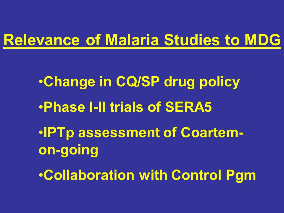 Relevance of Malaria Studies to MDG Change in CQ/SP drug policy Phase I-II trials of SERA5 IPTp assessment of Coartem- on-going Collaboration with Control Pgm
