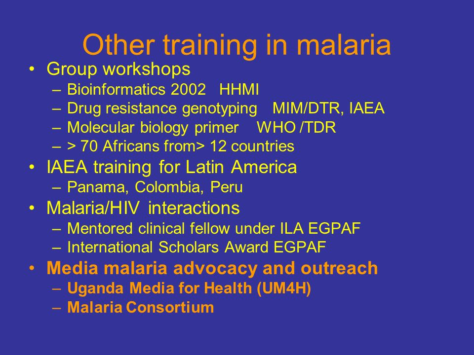 Other training in malaria Group workshops –Bioinformatics 2002 HHMI –Drug resistance genotyping MIM/DTR, IAEA –Molecular biology primer WHO /TDR –> 70 Africans from> 12 countries IAEA training for Latin America –Panama, Colombia, Peru Malaria/HIV interactions –Mentored clinical fellow under ILA EGPAF –International Scholars Award EGPAF Media malaria advocacy and outreach –Uganda Media for Health (UM4H) –Malaria Consortium