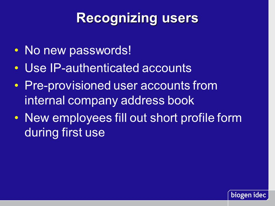 Recognizing users No new passwords! Use IP-authenticated accounts Pre-provisioned user accounts from internal company address book New employees fill