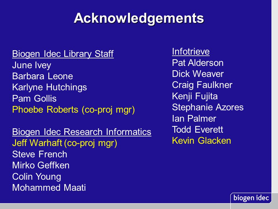 Acknowledgements Biogen Idec Library Staff June Ivey Barbara Leone Karlyne Hutchings Pam Gollis Phoebe Roberts (co-proj mgr) Biogen Idec Research Info