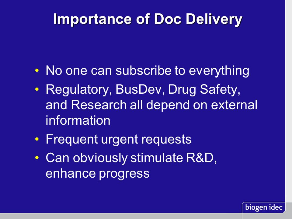 Importance of Doc Delivery Importance of Doc Delivery No one can subscribe to everything Regulatory, BusDev, Drug Safety, and Research all depend on e
