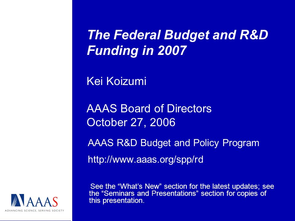 The Federal Budget and R&D Funding in 2007 Kei Koizumi AAAS Board of Directors October 27, 2006 AAAS R&D Budget and Policy Program   See the Whats New section for the latest updates; see the Seminars and Presentations section for copies of this presentation.
