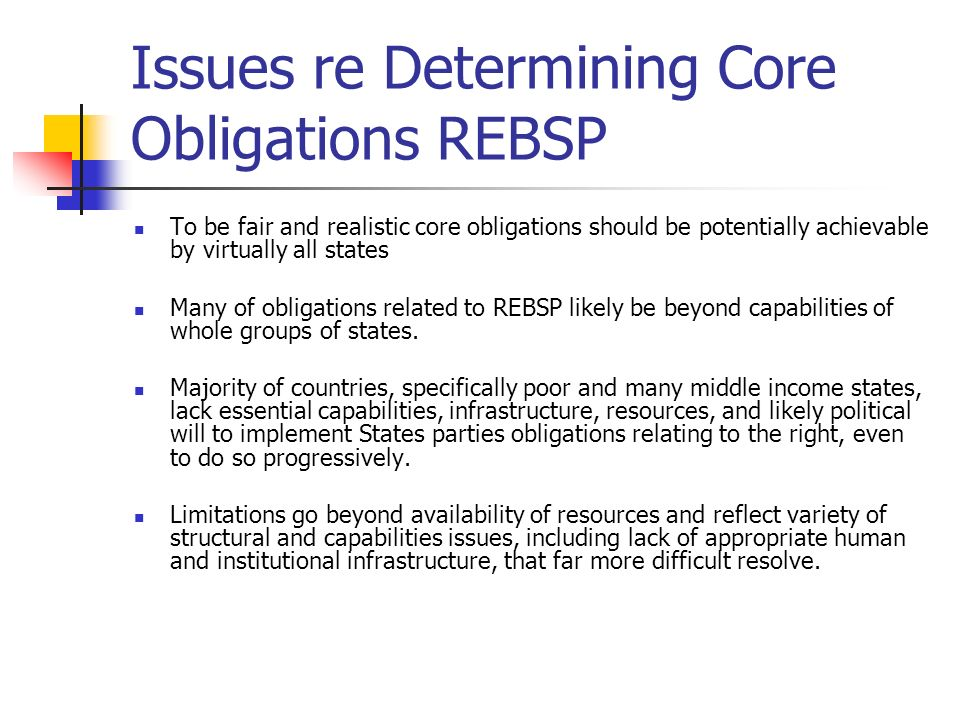 Issues re Determining Core Obligations REBSP To be fair and realistic core obligations should be potentially achievable by virtually all states Many of obligations related to REBSP likely be beyond capabilities of whole groups of states.