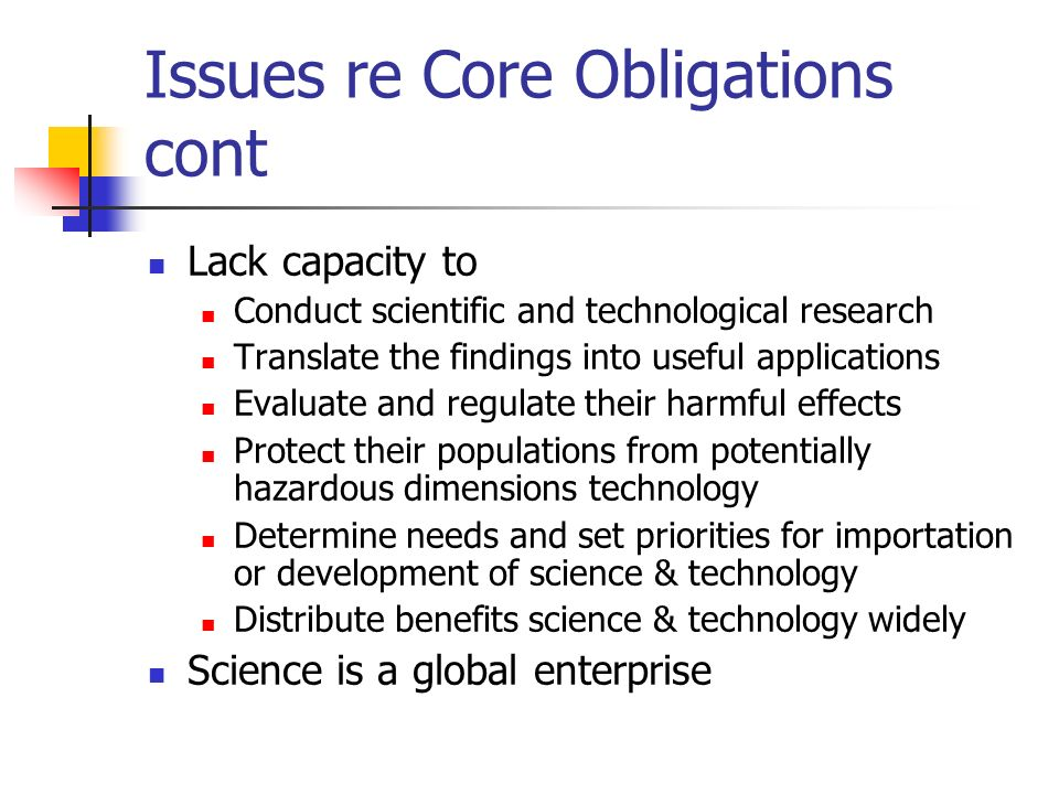 Issues re Core Obligations cont Lack capacity to Conduct scientific and technological research Translate the findings into useful applications Evaluate and regulate their harmful effects Protect their populations from potentially hazardous dimensions technology Determine needs and set priorities for importation or development of science & technology Distribute benefits science & technology widely Science is a global enterprise