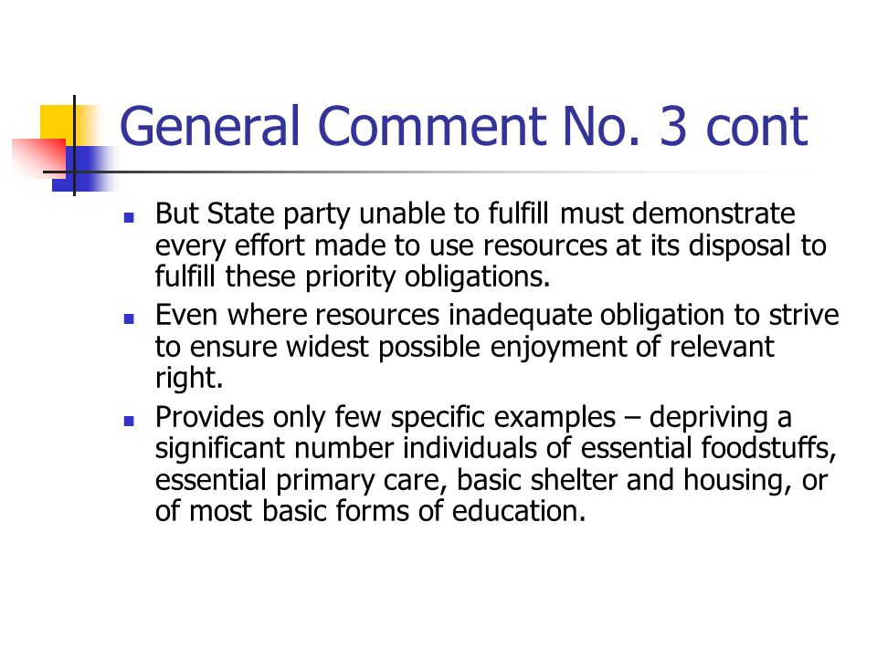 General Comment No. 3 cont But State party unable to fulfill must demonstrate every effort made to use resources at its disposal to fulfill these prio