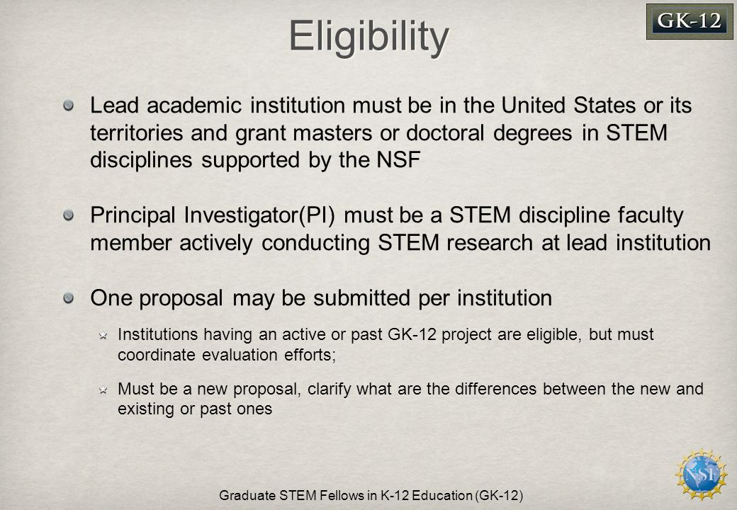 Eligibility Lead academic institution must be in the United States or its territories and grant masters or doctoral degrees in STEM disciplines supported by the NSF Principal Investigator(PI) must be a STEM discipline faculty member actively conducting STEM research at lead institution One proposal may be submitted per institution Institutions having an active or past GK-12 project are eligible, but must coordinate evaluation efforts; Must be a new proposal, clarify what are the differences between the new and existing or past ones Graduate STEM Fellows in K-12 Education (GK-12)