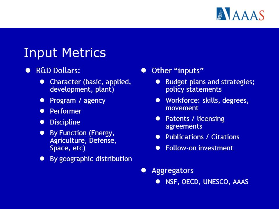Input Metrics R&D Dollars: Character (basic, applied, development, plant) Program / agency Performer Discipline By Function (Energy, Agriculture, Defe