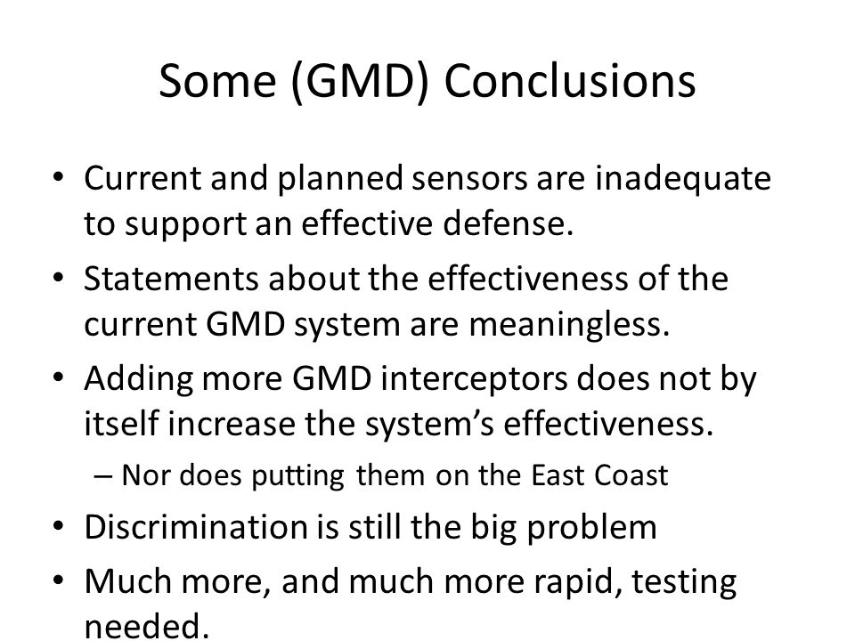Some (GMD) Conclusions Current and planned sensors are inadequate to support an effective defense. Statements about the effectiveness of the current G