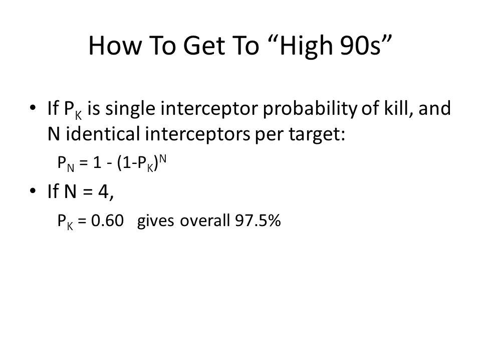 How To Get To High 90s If P K is single interceptor probability of kill, and N identical interceptors per target: P N = 1 - (1-P K ) N If N = 4, P K =
