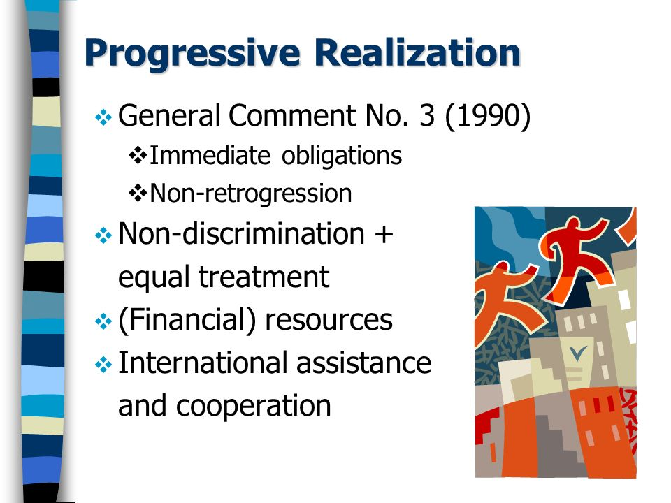 Progressive Realization General Comment No. 3 (1990) Immediate obligations Non-retrogression Non-discrimination + equal treatment (Financial) resource