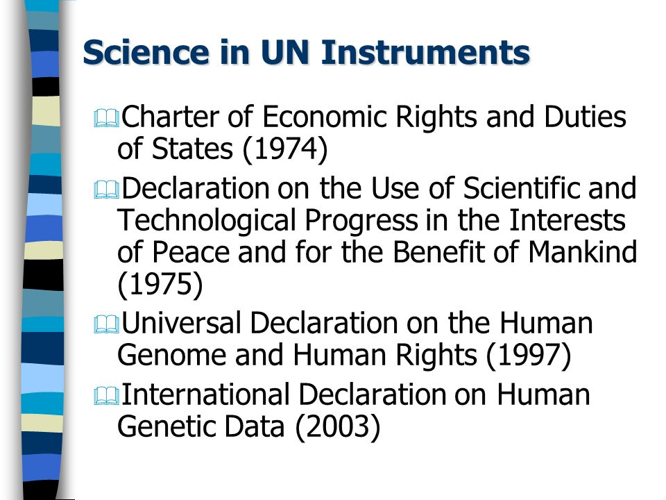 Science in Human Rights Instruments Universal Declaration of Human Rights (Article 27) International Covenant on Economic, Social and Cultural Rights (Article 15(1)b) Declaration on Bioethics and Human Rights (Article 15)