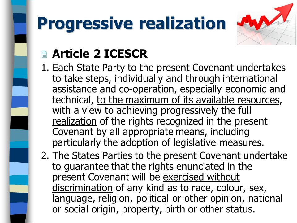 Progressive realization Article 2 ICESCR 1. Each State Party to the present Covenant undertakes to take steps, individually and through international