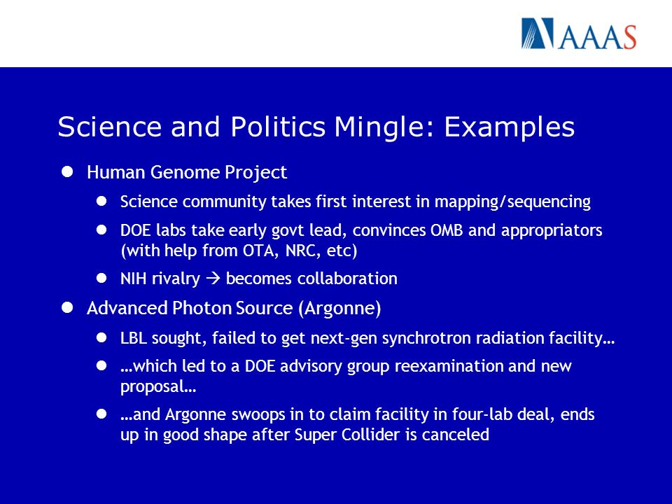 Science and Politics Mingle: Examples Human Genome Project Science community takes first interest in mapping/sequencing DOE labs take early govt lead, convinces OMB and appropriators (with help from OTA, NRC, etc) NIH rivalry becomes collaboration Advanced Photon Source (Argonne) LBL sought, failed to get next-gen synchrotron radiation facility… …which led to a DOE advisory group reexamination and new proposal… …and Argonne swoops in to claim facility in four-lab deal, ends up in good shape after Super Collider is canceled