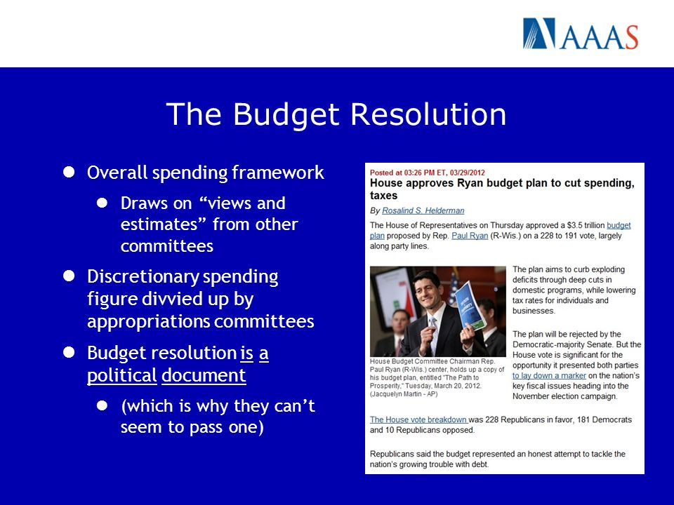 The Budget Resolution Overall spending framework Draws on views and estimates from other committees Discretionary spending figure divvied up by appropriations committees Budget resolution is a political document (which is why they cant seem to pass one)