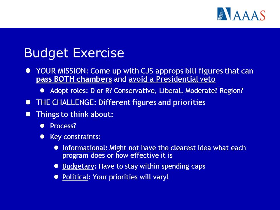 Budget Exercise YOUR MISSION: Come up with CJS approps bill figures that can pass BOTH chambers and avoid a Presidential veto Adopt roles: D or R? Con
