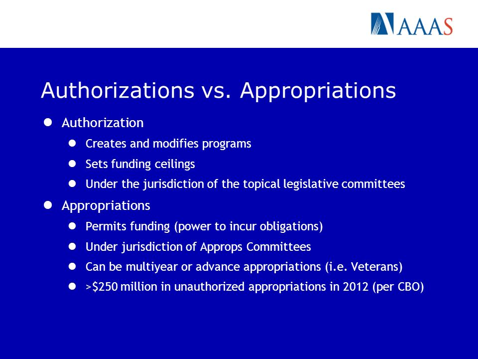 Authorizations vs. Appropriations Authorization Creates and modifies programs Sets funding ceilings Under the jurisdiction of the topical legislative