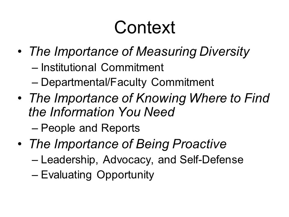 Context The Importance of Measuring Diversity –Institutional Commitment –Departmental/Faculty Commitment The Importance of Knowing Where to Find the Information You Need –People and Reports The Importance of Being Proactive –Leadership, Advocacy, and Self-Defense –Evaluating Opportunity
