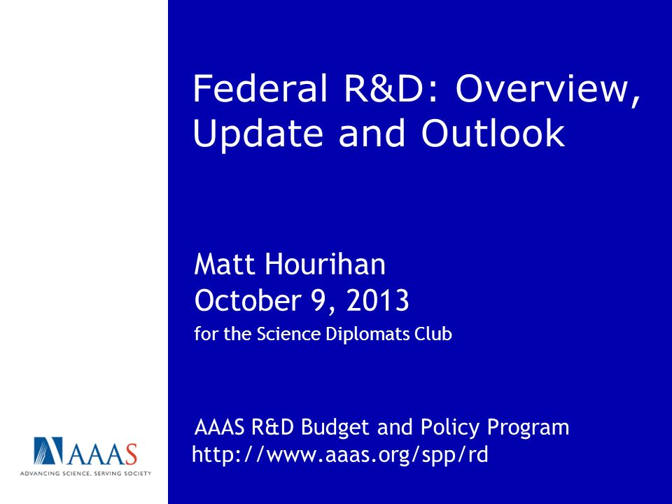 Federal R&D: Overview, Update and Outlook Matt Hourihan October 9, 2013 for the Science Diplomats Club AAAS R&D Budget and Policy Program http://www.aaas.org/spp/rd