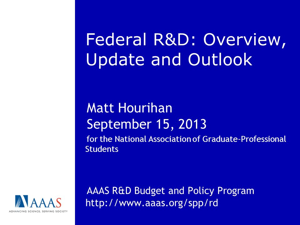 Federal R&D: Overview, Update and Outlook Matt Hourihan September 15, 2013 for the National Association of Graduate-Professional Students AAAS R&D Bud