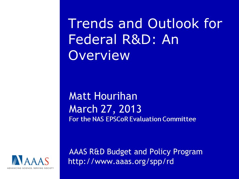 Trends and Outlook for Federal R&D: An Overview Matt Hourihan March 27, 2013 For the NAS EPSCoR Evaluation Committee AAAS R&D Budget and Policy Program http://www.aaas.org/spp/rd