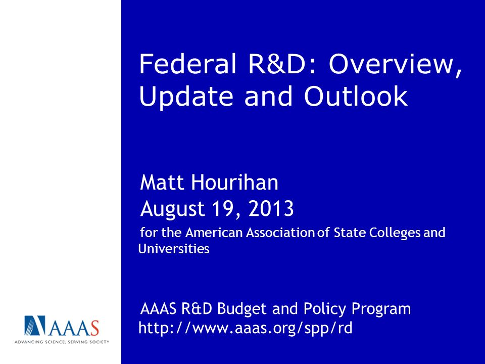 Federal R&D: Overview, Update and Outlook Matt Hourihan August 19, 2013 for the American Association of State Colleges and Universities AAAS R&D Budge