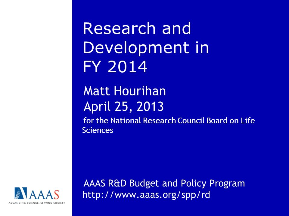 Research and Development in FY 2014 Matt Hourihan April 25, 2013 for the National Research Council Board on Life Sciences AAAS R&D Budget and Policy Program http://www.aaas.org/spp/rd
