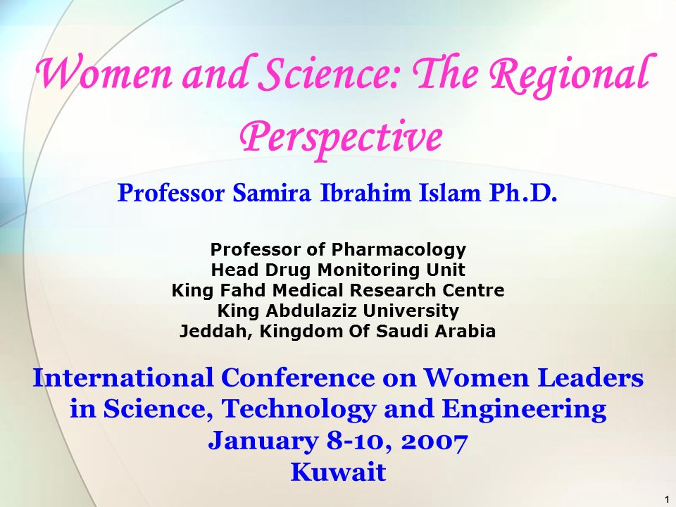 1 Women and Science: The Regional Perspective Professor Samira Ibrahim Islam Ph.D. Professor of Pharmacology Head Drug Monitoring Unit King Fahd Medic