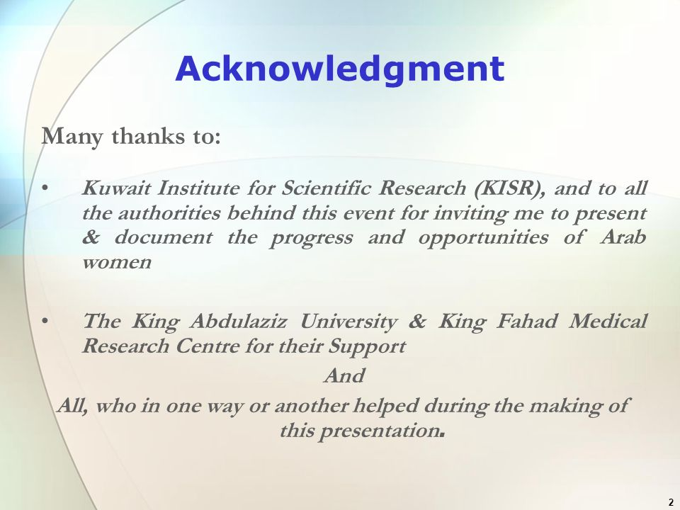 23 Local Companies & Organization King Khaled Charitable Foundation endow SR1 million annually to support post-graduate research by Saudi women ANWST, sponsored by Al Nahda Society, endow young Saudi women scientist scholarship for graduate & post graduate study abroad 21 Saudi Basic Industries Corporation (SABIC) In 2006, King Abdullah Ibn Abdulaziz International Prize for the promotion of Scientific Research 45 recipients, 9(20%) are women Al Marai Prize for Scientific Excellence Open to both men & women.
