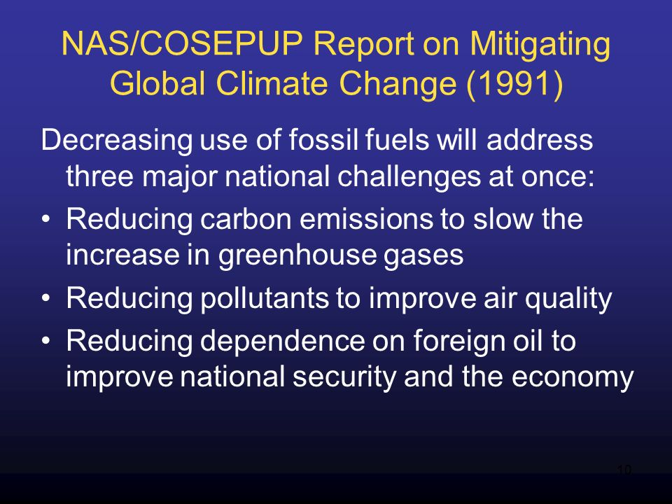 10 NAS/COSEPUP Report on Mitigating Global Climate Change (1991) Decreasing use of fossil fuels will address three major national challenges at once: Reducing carbon emissions to slow the increase in greenhouse gases Reducing pollutants to improve air quality Reducing dependence on foreign oil to improve national security and the economy