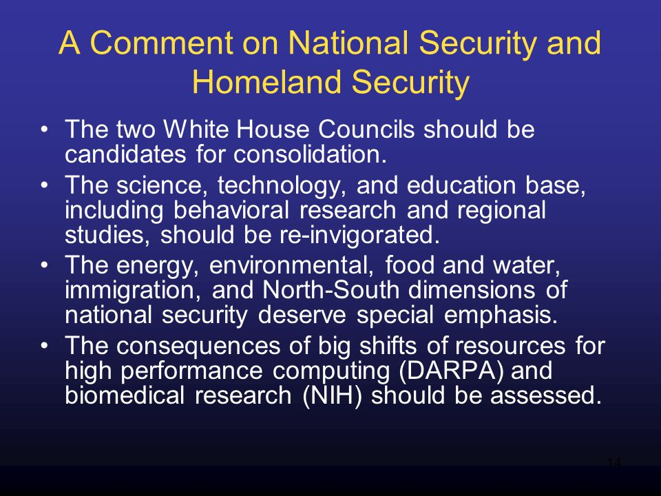 14 A Comment on National Security and Homeland Security The two White House Councils should be candidates for consolidation. The science, technology,