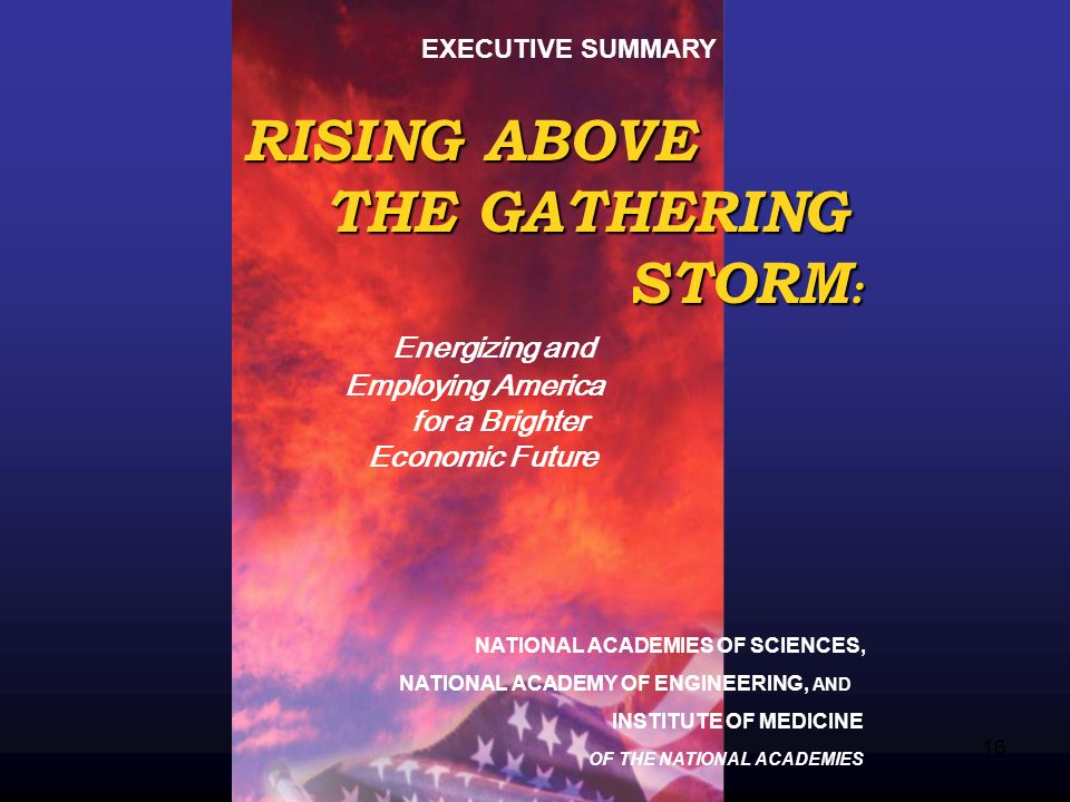 16 RISING ABOVE THE GATHERING THE GATHERING STORM : STORM : Energizing and Employing America for a Brighter Economic Future EXECUTIVE SUMMARY NATIONAL ACADEMIES OF SCIENCES, NATIONAL ACADEMY OF ENGINEERING, AND INSTITUTE OF MEDICINE OF THE NATIONAL ACADEMIES