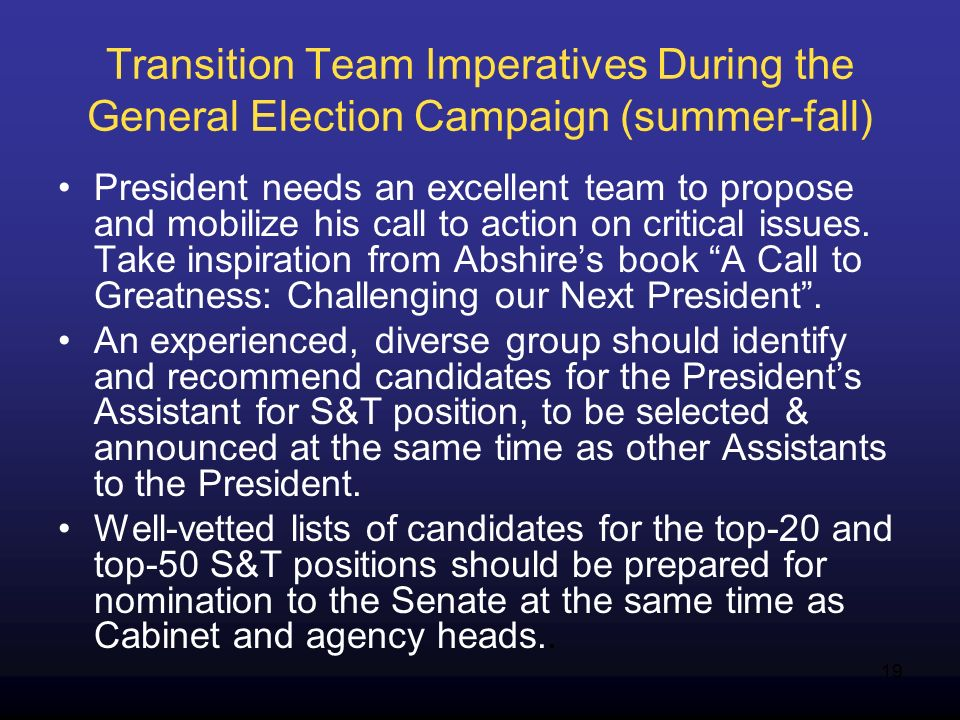 19 Transition Team Imperatives During the General Election Campaign (summer-fall) President needs an excellent team to propose and mobilize his call to action on critical issues.