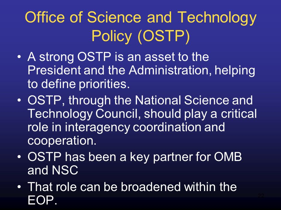 22 Office of Science and Technology Policy (OSTP) A strong OSTP is an asset to the President and the Administration, helping to define priorities. OST