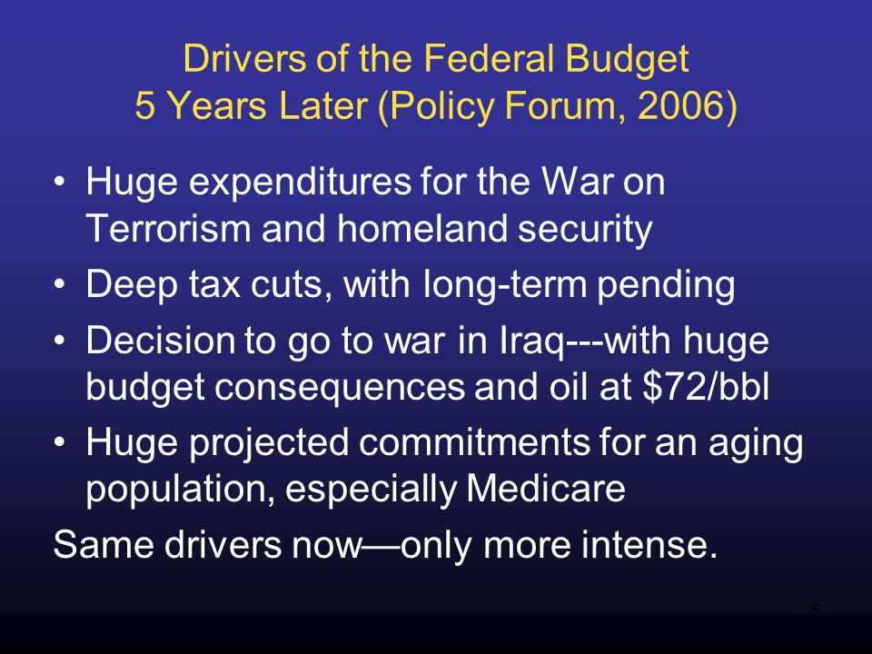 6 Drivers of the Federal Budget 5 Years Later (Policy Forum, 2006) Huge expenditures for the War on Terrorism and homeland security Deep tax cuts, with long-term pending Decision to go to war in Iraq---with huge budget consequences and oil at $72/bbl Huge projected commitments for an aging population, especially Medicare Same drivers nowonly more intense.