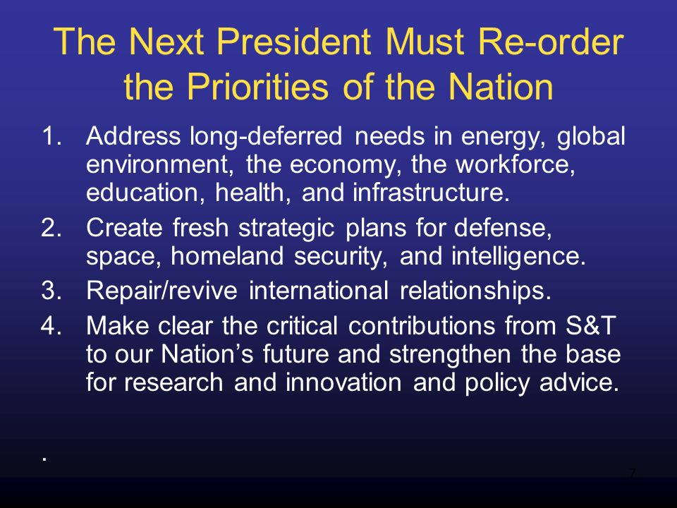 7 The Next President Must Re-order the Priorities of the Nation 1.Address long-deferred needs in energy, global environment, the economy, the workforce, education, health, and infrastructure.