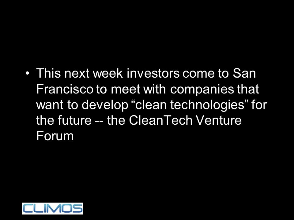 This next week investors come to San Francisco to meet with companies that want to develop clean technologies for the future -- the CleanTech Venture