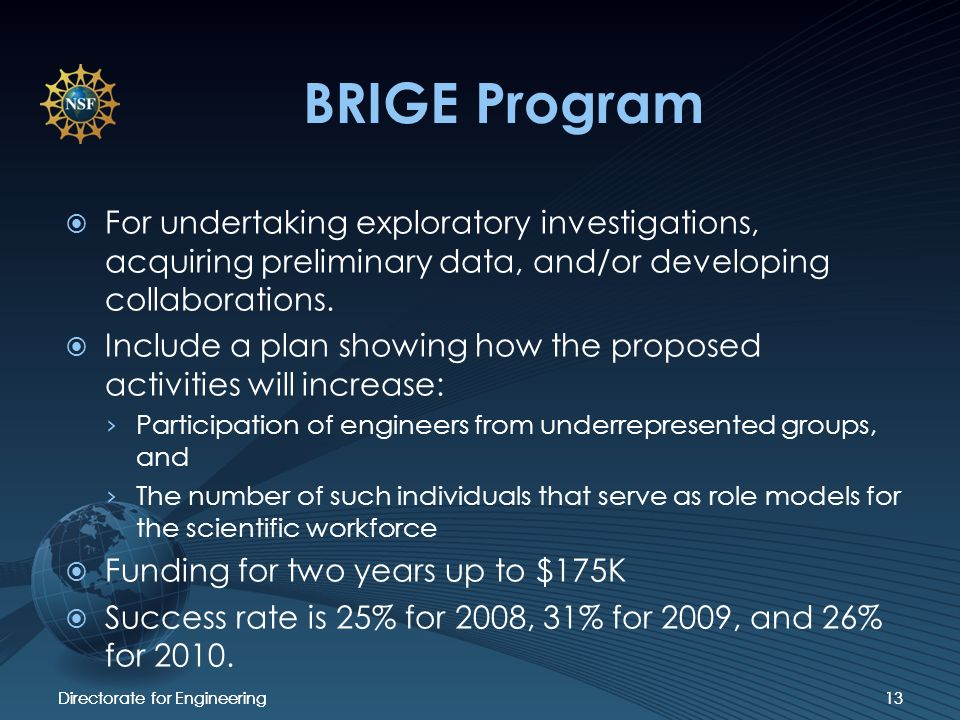 Directorate for Engineering13 BRIGE Program For undertaking exploratory investigations, acquiring preliminary data, and/or developing collaborations.