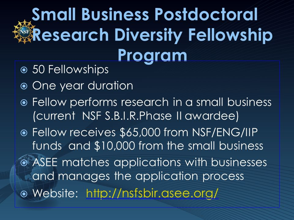 Small Business Postdoctoral Research Diversity Fellowship Program 50 Fellowships One year duration Fellow performs research in a small business (current NSF S.B.I.R.Phase II awardee) Fellow receives $65,000 from NSF/ENG/IIP funds and $10,000 from the small business ASEE matches applications with businesses and manages the application process Website: htt p://nsfsbir.asee.org/htt p://nsfsbir.asee.org/