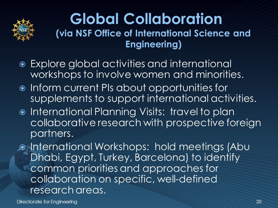 Directorate for Engineering20 Global Collaboration (via NSF Office of International Science and Engineering) Explore global activities and international workshops to involve women and minorities.