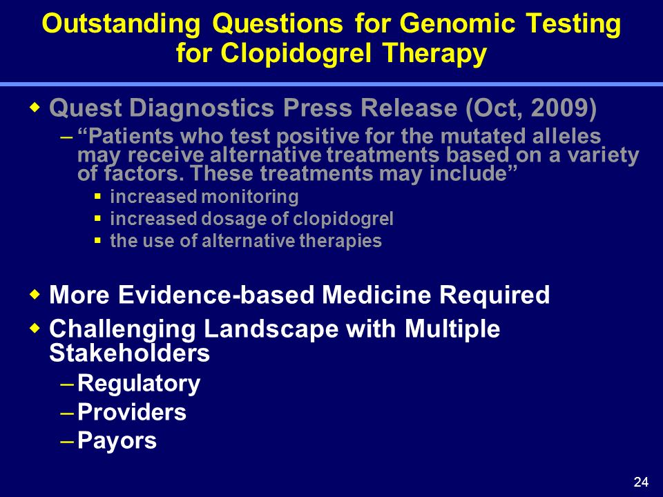 24 Outstanding Questions for Genomic Testing for Clopidogrel Therapy Quest Diagnostics Press Release (Oct, 2009) –Patients who test positive for the mutated alleles may receive alternative treatments based on a variety of factors.