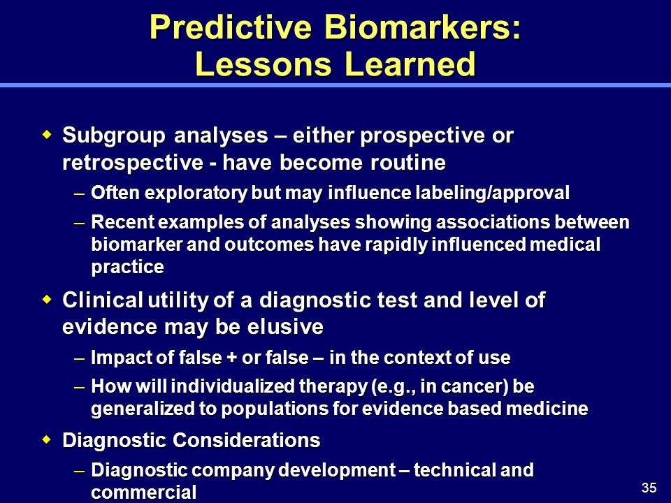 35 Predictive Biomarkers: Lessons Learned Subgroup analyses – either prospective or retrospective - have become routine Subgroup analyses – either prospective or retrospective - have become routine –Often exploratory but may influence labeling/approval –Recent examples of analyses showing associations between biomarker and outcomes have rapidly influenced medical practice Clinical utility of a diagnostic test and level of evidence may be elusive Clinical utility of a diagnostic test and level of evidence may be elusive –Impact of false + or false – in the context of use –How will individualized therapy (e.g., in cancer) be generalized to populations for evidence based medicine Diagnostic Considerations Diagnostic Considerations –Diagnostic company development – technical and commercial –Regulatory approval and oversight –Access to the test