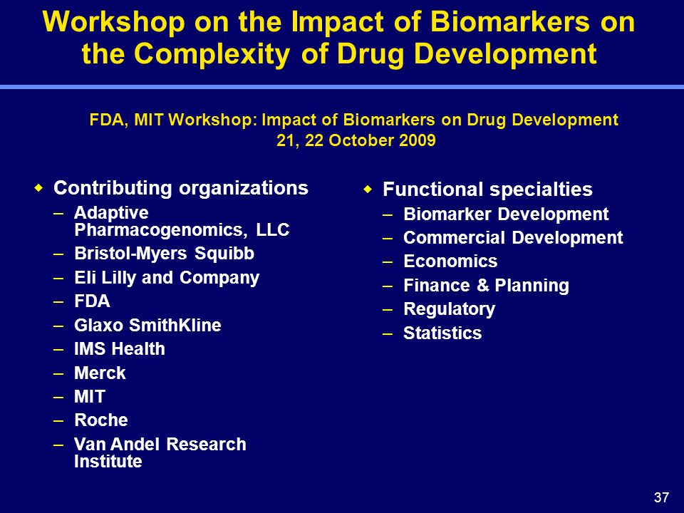 37 Workshop on the Impact of Biomarkers on the Complexity of Drug Development FDA, MIT Workshop: Impact of Biomarkers on Drug Development 21, 22 October 2009 Contributing organizations –Adaptive Pharmacogenomics, LLC –Bristol-Myers Squibb –Eli Lilly and Company –FDA –Glaxo SmithKline –IMS Health –Merck –MIT –Roche –Van Andel Research Institute Functional specialties –Biomarker Development –Commercial Development –Economics –Finance & Planning –Regulatory –Statistics