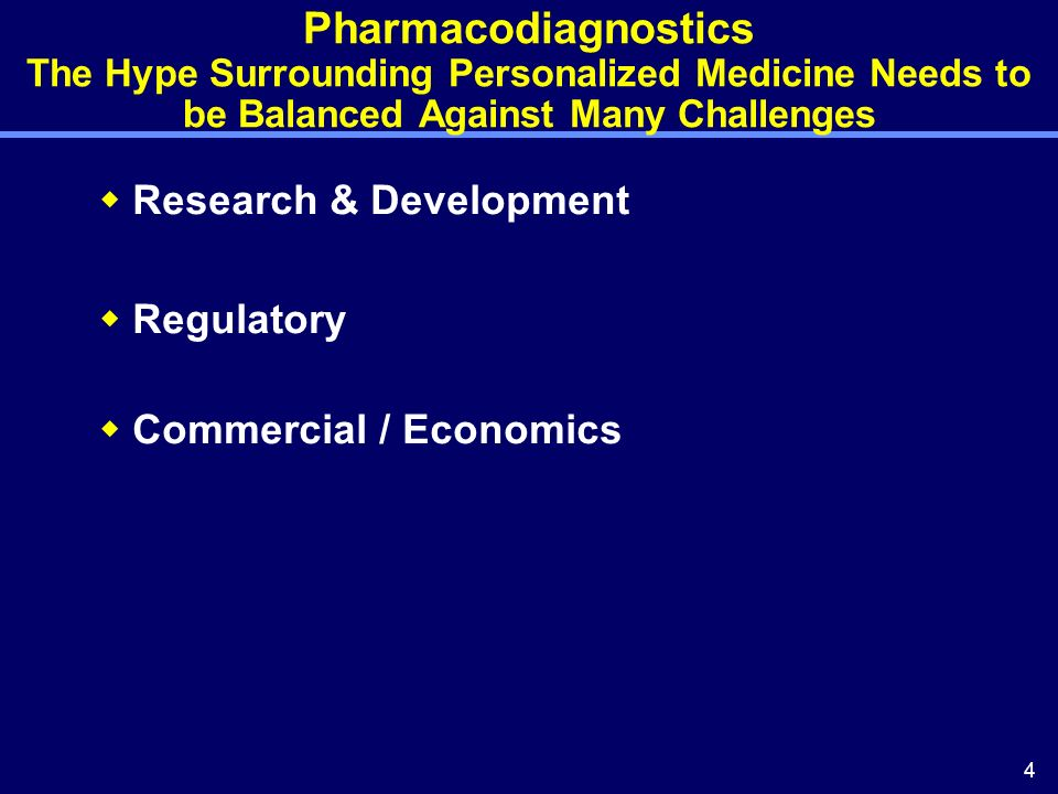 4 Pharmacodiagnostics The Hype Surrounding Personalized Medicine Needs to be Balanced Against Many Challenges Research & Development Regulatory Commercial / Economics