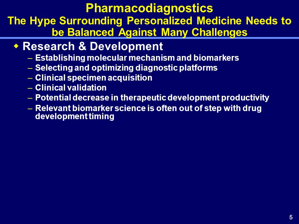 5 Pharmacodiagnostics The Hype Surrounding Personalized Medicine Needs to be Balanced Against Many Challenges Research & Development –Establishing mol