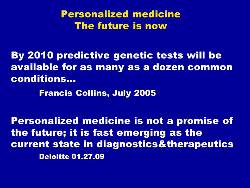 Personalized medicine The future is now By 2010 predictive genetic tests will be available for as many as a dozen common conditions… Francis Collins, July 2005 Personalized medicine is not a promise of the future; it is fast emerging as the current state in diagnostics&therapeutics Deloitte 01.27.09