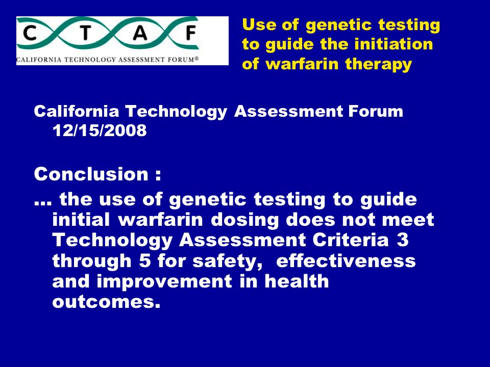 California Technology Assessment Forum 12/15/2008 Conclusion : … the use of genetic testing to guide initial warfarin dosing does not meet Technology Assessment Criteria 3 through 5 for safety, effectiveness and improvement in health outcomes.