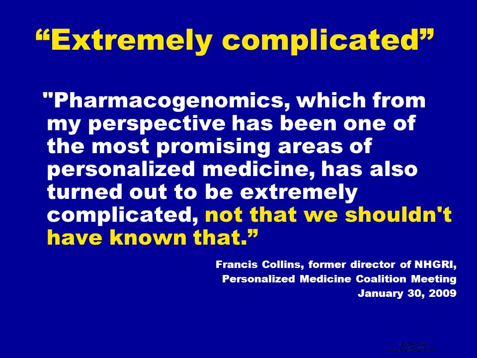 Extremely complicated Pharmacogenomics, which from my perspective has been one of the most promising areas of personalized medicine, has also turned out to be extremely complicated, not that we shouldn t have known that.