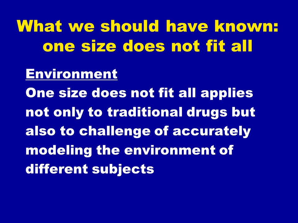 What we should have known: one size does not fit all Environment One size does not fit all applies not only to traditional drugs but also to challenge of accurately modeling the environment of different subjects