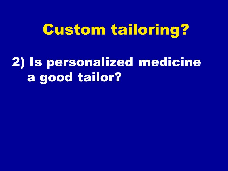 Custom tailoring 2) Is personalized medicine a good tailor